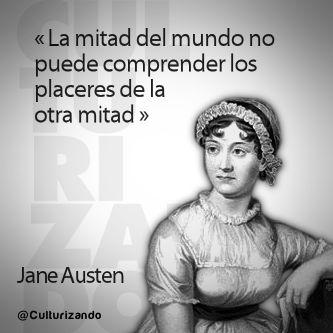 """""""La mitad del mundo no puede comprender los placeres de la otra mitad."""" Jane Austen"""