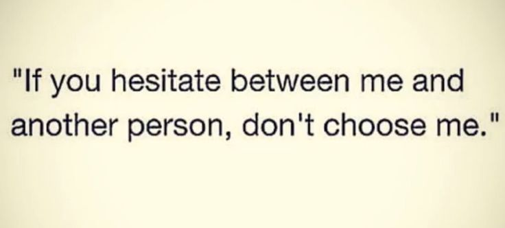 Exactly, if you have a hard time deciding between me and another girl you don't deserve either of us.