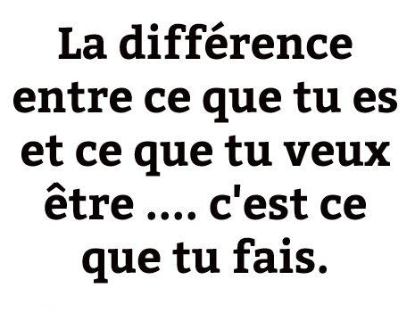 La différence entre ce que tu es et ce que tu veux être .... c'est ce que tu fais.