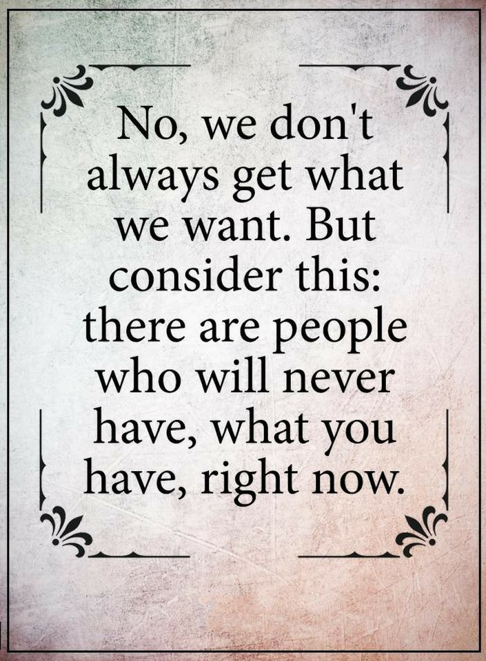 Quotes We Don T Always Get What We Want But There Are People Who Will Never Have What You Have Right Now Wisdom Quotes Words Quotes Want Quotes