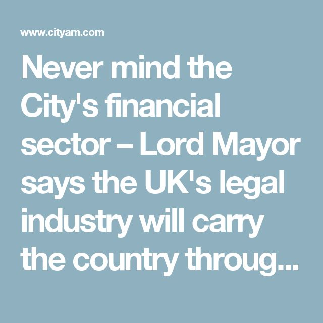 Never mind the City's financial sector – Lord Mayor says the UK's legal industry will carry the country through Brexit as the new Business and Property Courts are launched   City A.M.