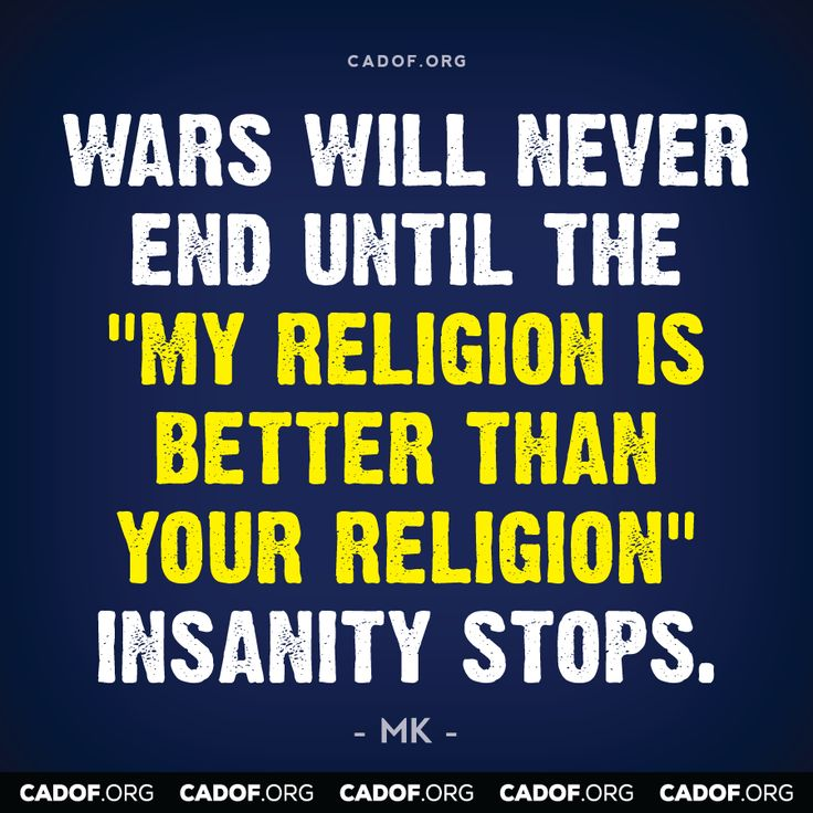 "Wars will never end until the ""my religion is better than your religion"" insanity stops."