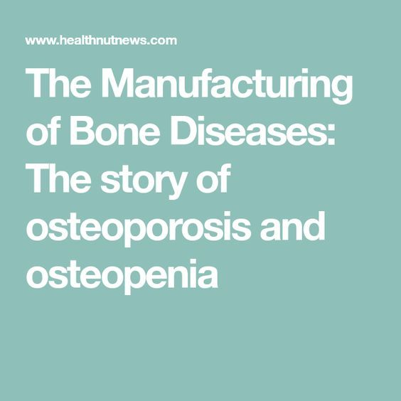 The Manufacturing of Bone Diseases: The story of osteoporosis and osteopenia