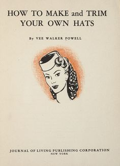 ENTIRE BOOK! How to Make and Trim Your Own Hats by Vee Walker Powell 1944
