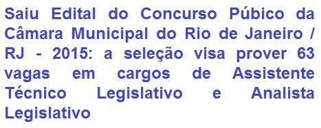 A Câmara Municipal do Rio de Janeiro, comunica a quem interessar, da abertura de Concurso Público para provimento de 63 (sessenta e três) vagas nos cargos de Assistente Técnico Legislativo (Nível Médio) e Analista Legislativo (Nível Superior), ambos os cargos em diversas especialidades. Os proventos totais, podem chegar aos montantes de R$ 6.255,08 (especialidades de Nível Médio) e R$ 7.645,82 (especialidades de Nível Superior).