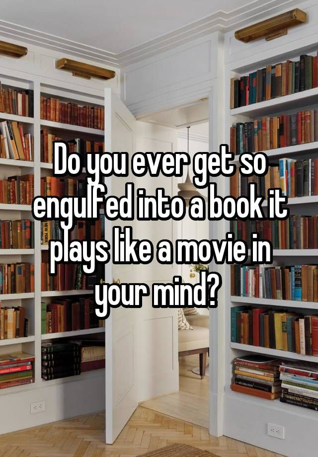 """Do you ever get so engulfed into a book it plays like a movie in your mind? """