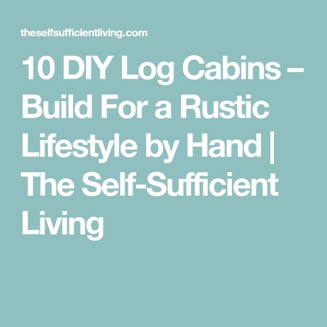 10 DIY Log Cabins – Build For a Rustic Lifestyle by Hand | The Self-Sufficient Living