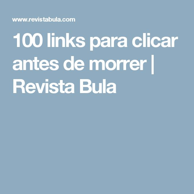 100 links para clicar antes de morrer   Revista Bula