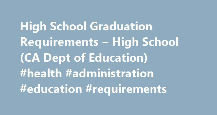 High School Graduation Requirements – High School (CA Dept of Education) #health #administration #education #requirements http://arizona.remmont.com/high-school-graduation-requirements-high-school-ca-dept-of-education-health-administration-education-requirements/  # High School Graduation Requirements Requirements for high school graduation and university admission. In order to graduate from California public high schools, students must complete specified state and local graduation…