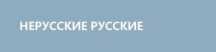 НЕРУССКИЕ РУССКИЕ http://rusdozor.ru/2017/05/02/nerusskie-russkie/  Почему украинцам и прочим переселенцам из стран СНГ не дают гражданство в России  У нас в «КП» работал на разных директорских постах Геннадий Чичканов, русский из Донецка. Этой зимой он эмигрировал в Израиль: воспользовался правом на репатриацию жены и ...