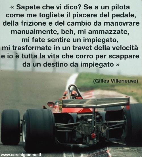 « Sapete che vi dico? Se a un pilota come me togliete il piacere del pedale, della frizione e del cambio da manovrare manualmente, beh, mi ammazzate, mi fate sentire un impiegato, mi trasformate in un travet della velocità e io è tutta la vita che corro per scappare da un destino da impiegato » Gilles Villeneuve