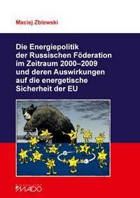 Die Energiepolitik der Russischen Föderation im Zeitraum 2000-2009 und deren Auswirkungen auf die energetische Sicherheit der EU / Maciej Zblewski. -- Toruń :  Firma Wydawniczo Handlowa Mado,  cop. 2013.