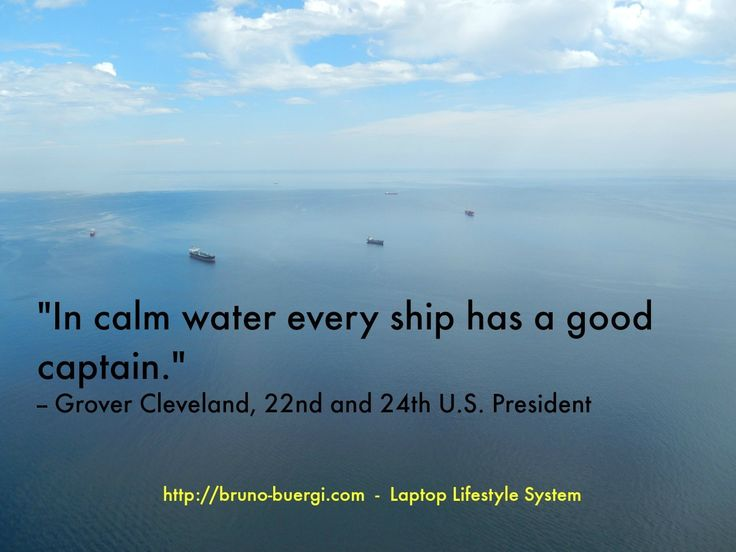 In calm water every ship has a good captain. Grove Cleveland