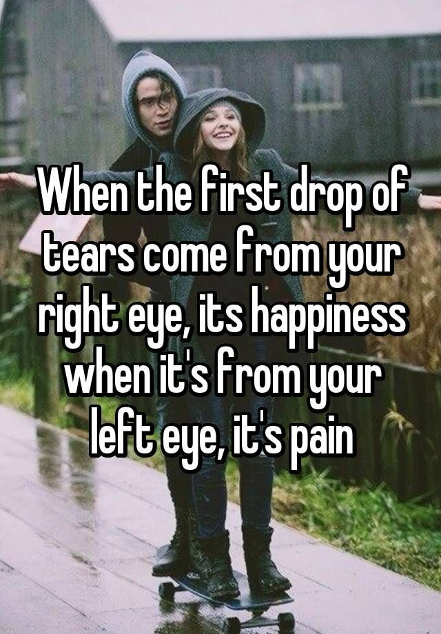 When the first drop of tears come from your right eye, its happiness when it's from your left eye, it's pain