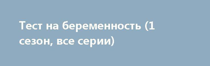 Тест на беременность (1 сезон, все серии) http://hdrezka.biz/serials/1458-test-na-beremennost-1-sezon-vse-serii.html