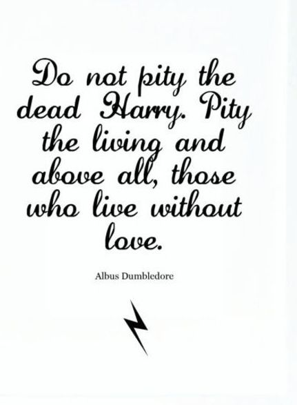 Do not pity the dead Harry.  Pity the living and above all, those who live without love.  ~Albus Dumbledore