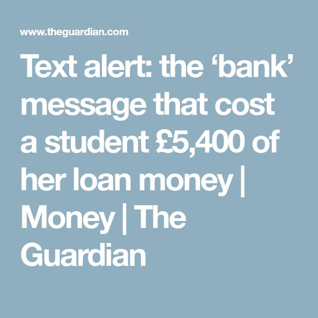 Text alert: the 'bank' message that cost a student £5,400 of her loan money   Money   The Guardian