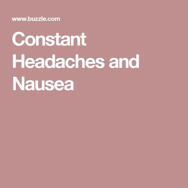 Constant Headaches and Nausea