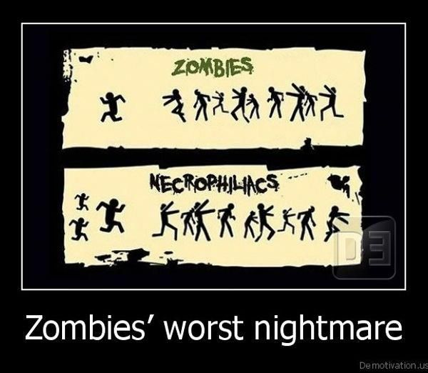 What's the only thing Zombies are scared of? Necrophiliacs. HAHAHA!