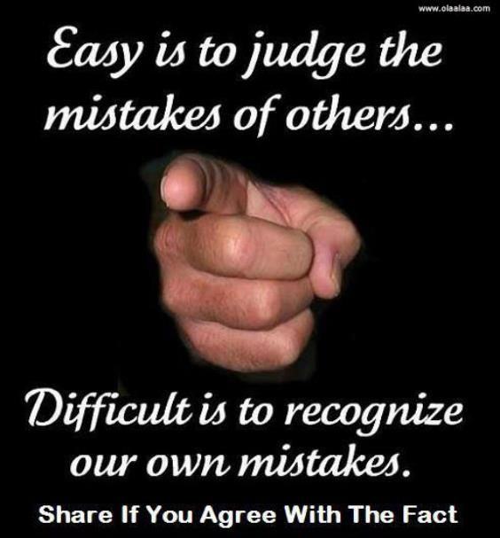 Always pointing out others wrongs and judging where they stand! not a good idea when we all have our faults and wrong doings