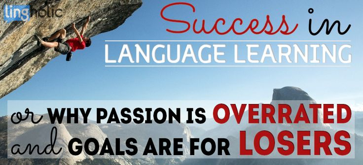 Passion is overrated and goals are for losers. Want to become successful at learning any skills, including foreign languages? Here's why you should care: