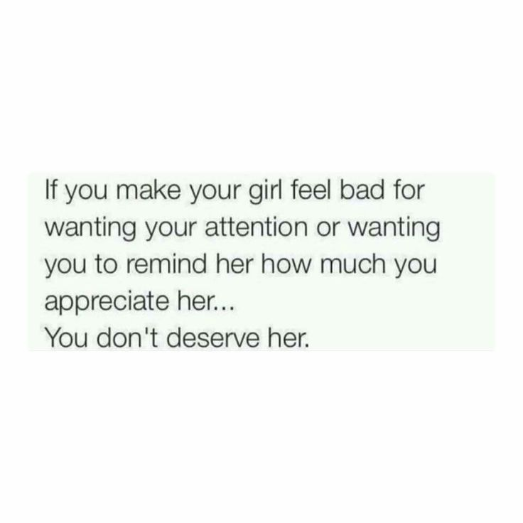 If you make your girl feel bad for wanting your attention or wanting you to remind her how much you appreciate her...  You don't deserve her.