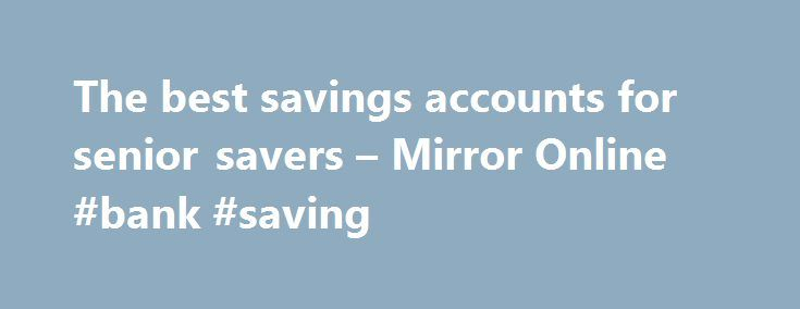 The best savings accounts for senior savers – Mirror Online #bank #saving http://savings.nef2.com/the-best-savings-accounts-for-senior-savers-mirror-online-bank-saving/  The best savings accounts for senior savers Elderly woman saving for retirement After the Second World War ended in 1945, the UK, US and Europe experienced a baby boom as birth rates soared. This generation born between 1946 and 1964 came to be known as the 'baby boomers'. Since 2006, the first British baby boomers have hit…