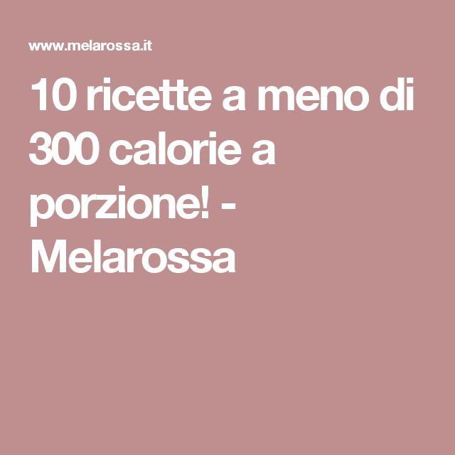 10 ricette a meno di 300 calorie a porzione! - Melarossa