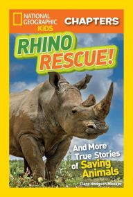 Rhino Rescue: And More True Stories of Saving Animals (National Geographic Chapters Series)