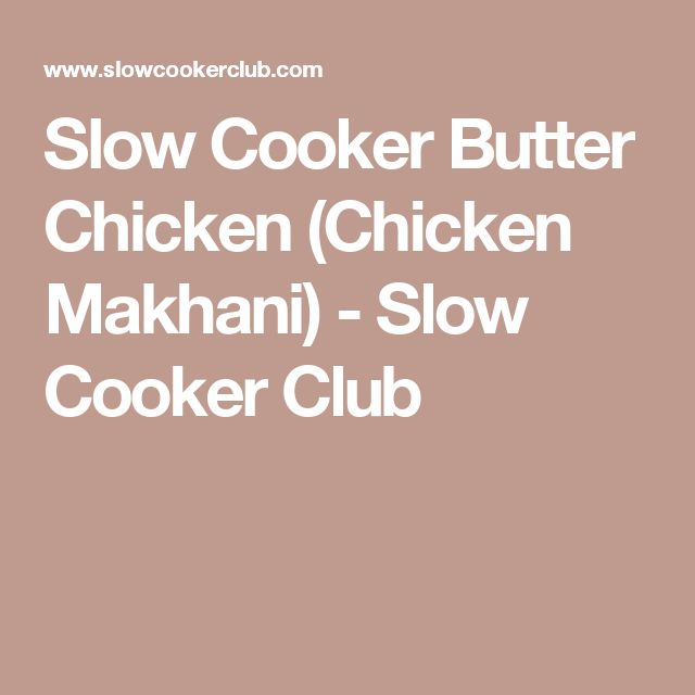 Slow Cooker Butter Chicken (Chicken Makhani) - Slow Cooker Club