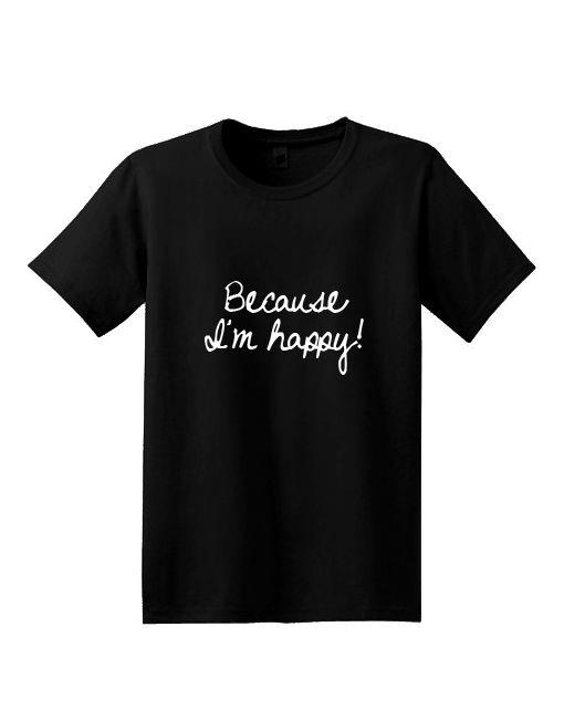 Because I'm Happy T-Shirt - Fashaves.com