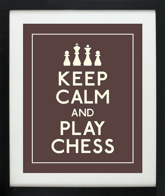 Keep calm and play chess...words to live by...