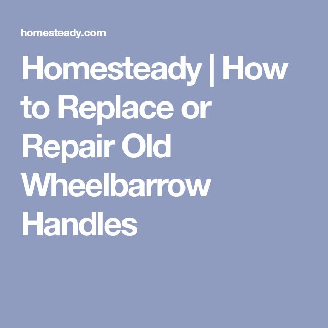 Homesteady | How to Replace or Repair Old Wheelbarrow Handles