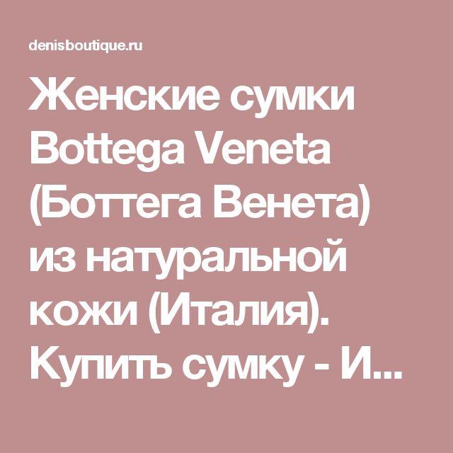 Женские сумки Bottega Veneta (Боттега Венета) из натуральной кожи (Италия). Купить сумку - Интернет магазин