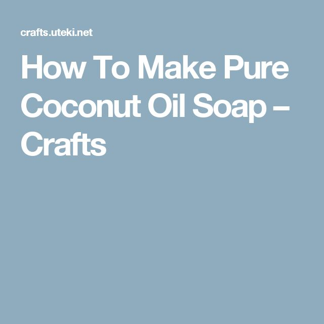 How To Make Pure Coconut Oil Soap – Crafts