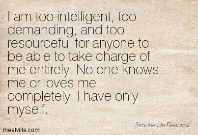 "I am too intelligent, too demanding, and too resourceful for anyone to be able to take charge of me entirely. No one knows me or loves me completely. I have only myself"" - Simone De Beauvoir"