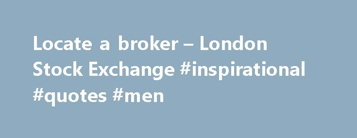 Locate a broker – London Stock Exchange #inspirational #quotes #men http://quote.remmont.com/locate-a-broker-london-stock-exchange-inspirational-quotes-men/  Locate a broker Execution only brokers solely buy or sell shares according to your instructions,