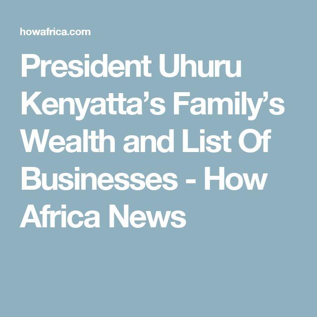 President Uhuru Kenyatta's Family's Wealth and List Of Businesses - How Africa News