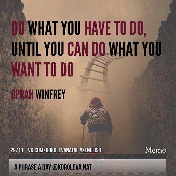 Do what you have to do, until you can do what you want to do. (Oprah Winfrey) Делай то, что должен до тех пор, пока не сможешь делать то, что хочешь. (Опра Уинфри). ✌