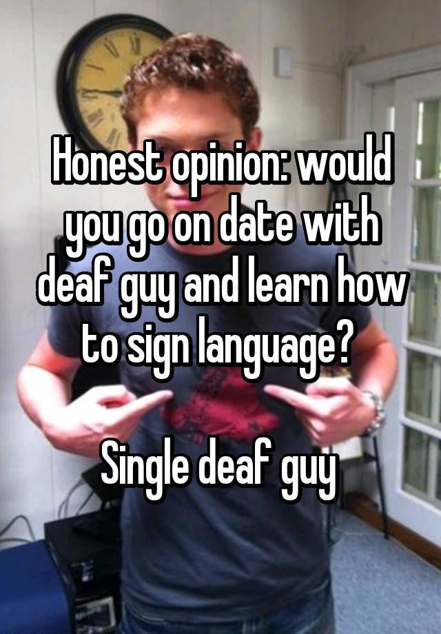Honest opinion: would you go on date with deaf guy and learn how to sign language?   Single deaf guy
