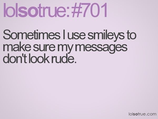 """This is so true. I'm like """"the smiley means I'm friendly. You wouldn't flame on a friendly person, right?"""""""