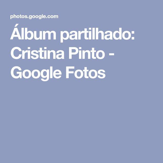 Álbum partilhado: Cristina Pinto - Google Fotos