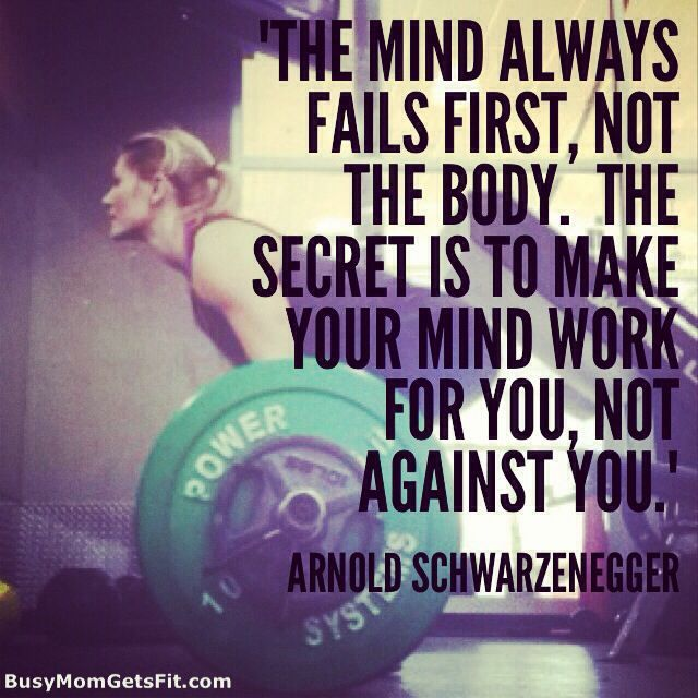 The mind always fails first, not the body. The secret is to make your mind work…