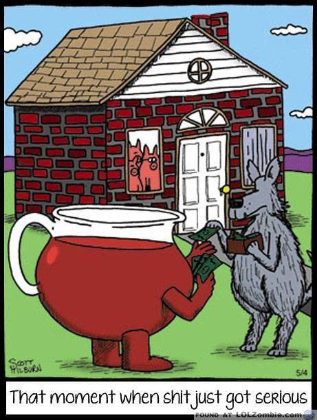 There's always that moment when you realize that shit just got serious. Like when the big bad wolf is hiring the Kool-Aid man to break through the three pig's brick house. Oh yea!