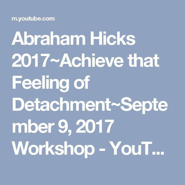 Abraham Hicks 2017~Achieve that Feeling of Detachment~September 9, 2017 Workshop - YouTube