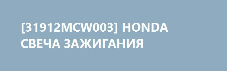 [31912MCW003] HONDA СВЕЧА ЗАЖИГАНИЯ http://autotorservice.ru/products/44926-31912mcw003-honda-svecha-zazhiganiya  [31912MCW003] HONDA СВЕЧА ЗАЖИГАНИЯ со скидкой 521 рубль. Подробнее о предложении на странице: http://autotorservice.ru/products/44926-31912mcw003-honda-svecha-zazhiganiya