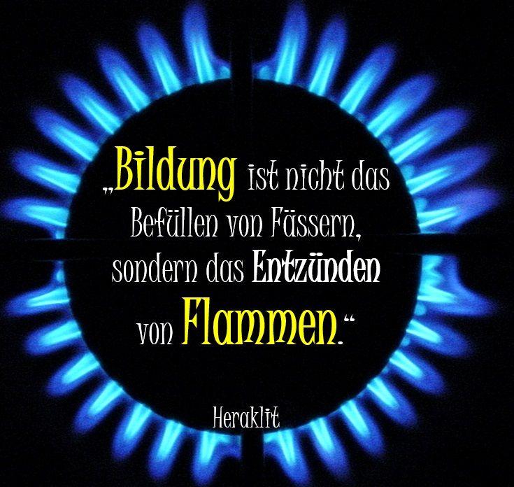 """""""Bildung ist nicht das Befüllen von Fässern, sondern das Entzünden von Flammen."""" - Heraklit"""