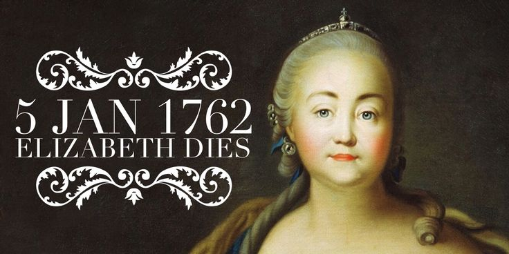 5 January 1762. Russian Empress Elizabeth dies