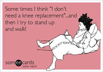 "Sometimes I think ""I don't need a knee replacement""... and then I try to stand up and walk."
