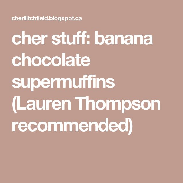 cher stuff: banana chocolate supermuffins (Lauren Thompson recommended)